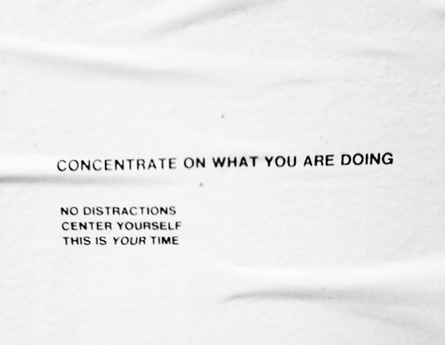 concentrate on what you are doing